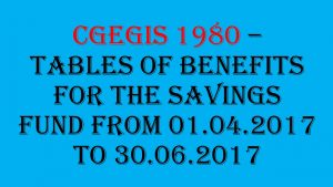 CGEGIS 1980 – Tables of Benefits for the savings fund from 01.04.2017 to 30.06.2017