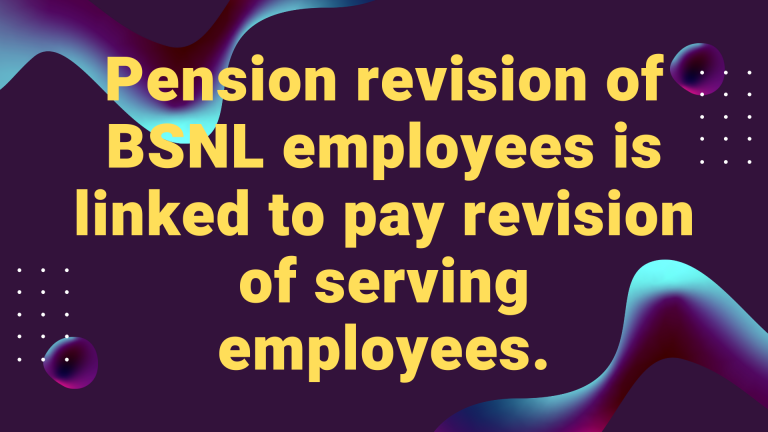 Pension revision of BSNL employees is linked to pay revision of serving employees.