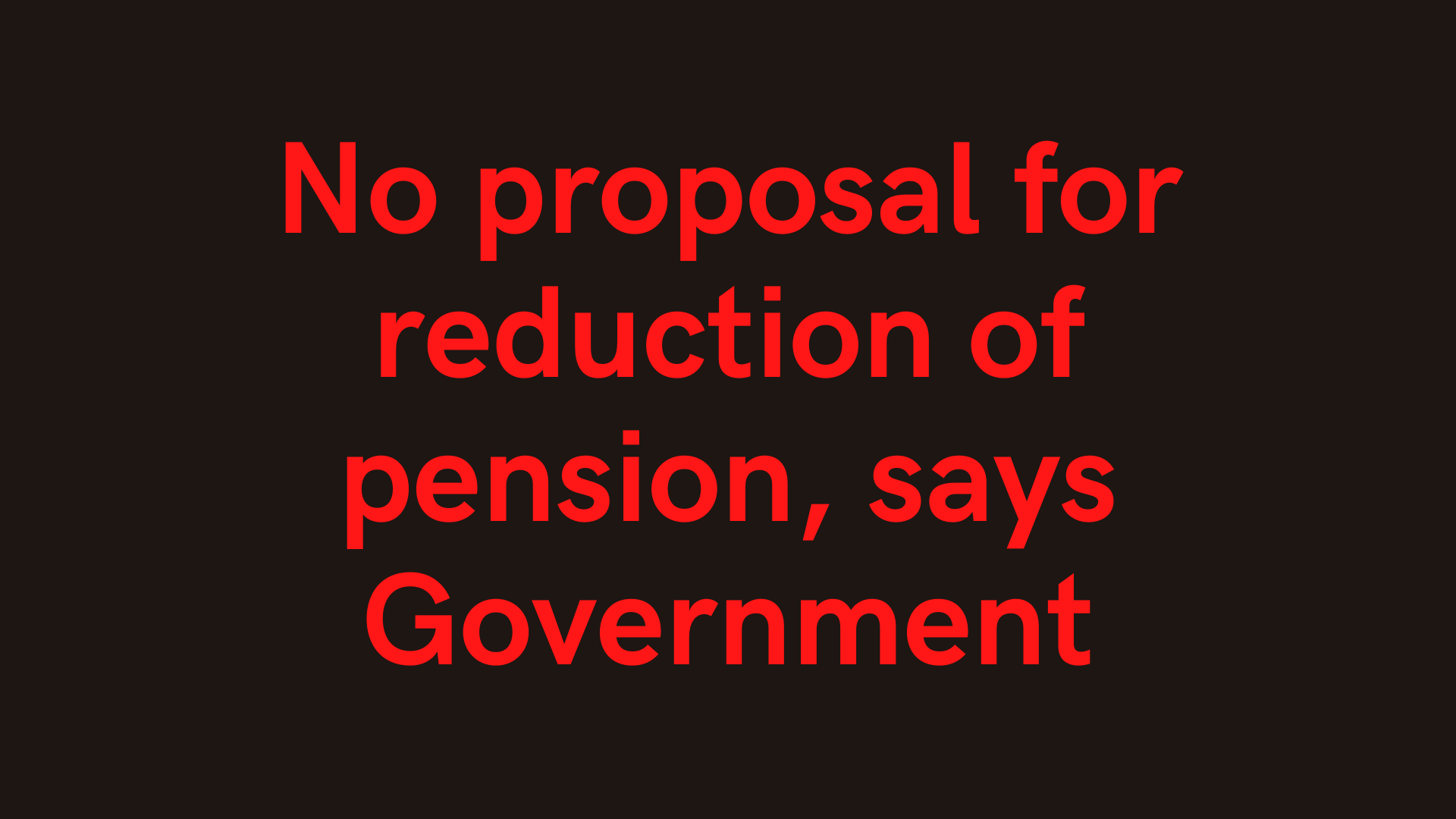 No proposal for reduction of pension, says Government