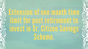 Extension of one month time limit for post retirement to invest in Sr. Citizen Savings Scheme.