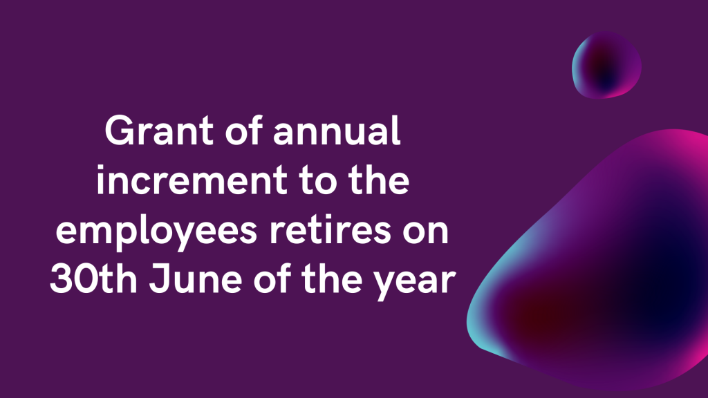 Grant of annual increment to the employees retires on 30th June of the year