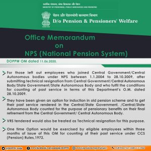 Employees covered under NPS may now opt to get their past services count for the purpose of pension.    MINISTRY OF PERSONNEL, PUBLIC GRIEVANCES AND PENSIONS   D/o Pension & Pensioners' Welfare   Office Memorandum  on NPS (National Pension System)   DOPPW OM dated 11.06.2020,   For those left out employees who joined Central Government/Central Autonomous bodies under NPS between 1.1.2004 to 28.10.2009, after submitting technical resignation from Central Government/Central Autonomous Body/State Government/State Autonomous Body and who fulfil the conditions for counting of past service in terms of this Department's O.M. dated 28.10.2009.   They have been given an option for induction in old pension scheme and to get their past service rendered in the Central/State Government, /Central/State Autonomous Body counted for the purpose of pensionary benefits on their final retirement from the Central Government/ Central Autonomous Body.   VRS tendered would also be treated as Technical resignation for this purpose.   One time Option would be exercised by eligible employees within three months of issue of this OM for counting of their past service under CCS (Pension) Rules,1972.