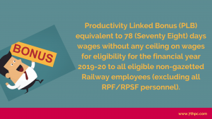 Productivity Linked Bonus (PLB) equivalent to 78 (Seventy Eight) days wages without any ceiling on wages for eligibility for the financial year 2019-20 to all eligible non-gazetted Railway employees (excluding all RPF/RPSF personnel).