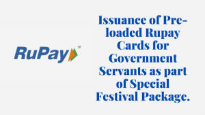 Issuance of Pre-loaded Rupay Cards for Government Servants as part of Special Festival Package.