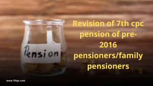 Revision of 7th cpc pension of pre-2016 pensioners/family pensioners