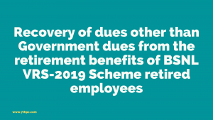 Recovery of dues other than Government dues from the retirement benefits of BSNL VRS-2019 Scheme retired employees
