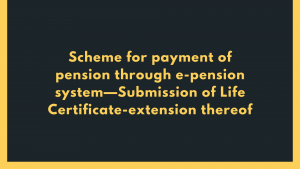 Scheme for payment of pension through e-pension system—Submission of Life Certificate-extension thereof