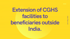 Extension of CGHS facilities to beneficiaries outside India.