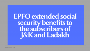 EPFO extended social security benefits to the subscribers of J&K and Ladakh