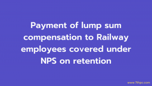 Payment of lump sum compensation to Railway employees covered under NPS on retention
