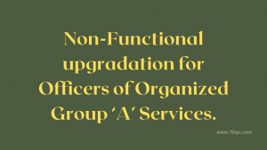 Non-Functional upgradation for Officers of Organized Group 'A' Services.