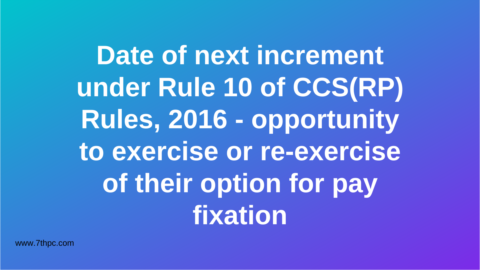 Date of next increment under Rule 10 of CCS(RP) Rules, 2016 - opportunity to exercise or re-exercise of their option for pay fixation