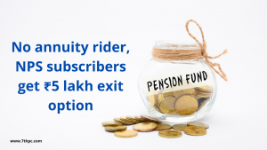 No annuity rider, NPS subscribers get ₹5 lakh exit option