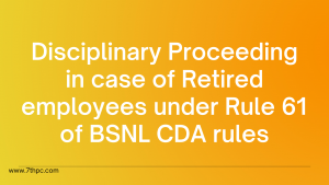 Disciplinary Proceeding in case of Retired employees under Rule 61 of BSNL CDA rules