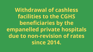 Withdrawal of cashless facilities to the CGHS beneficiaries by the empanelled private hospitals due to non-revision of rates since 2014.